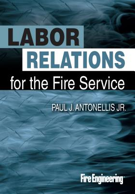 Labor Relations for the Fire Service By Antonellis, Paul J., Jr.